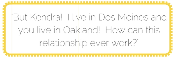 but kendra! i live in des moines and you live in oakland! how can this relationship ever work-